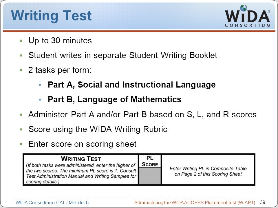 Administering the WIDA ACCESS Placement Test (W-APT) 39 WIDA Consortium / CAL / MetriTech Writing Test Up to 30 minutes Student writes in separate Stu