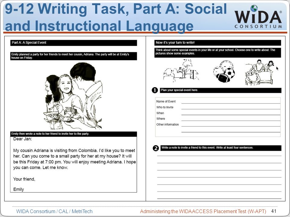 Administering the WIDA ACCESS Placement Test (W-APT) 41 WIDA Consortium / CAL / MetriTech 9-12 Writing Task, Part A: Social and Instructional Language