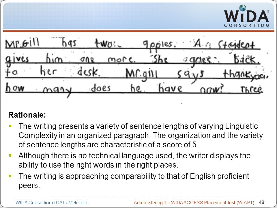Administering the WIDA ACCESS Placement Test (W-APT) 48 WIDA Consortium / CAL / MetriTech Rationale: The writing presents a variety of sentence length