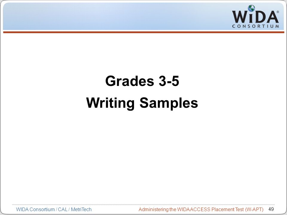 Administering the WIDA ACCESS Placement Test (W-APT) 49 WIDA Consortium / CAL / MetriTech Grades 3-5 Writing Samples