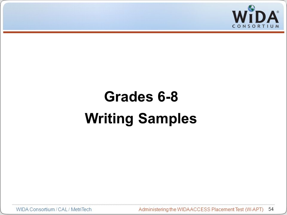 Administering the WIDA ACCESS Placement Test (W-APT) 54 WIDA Consortium / CAL / MetriTech Grades 6-8 Writing Samples