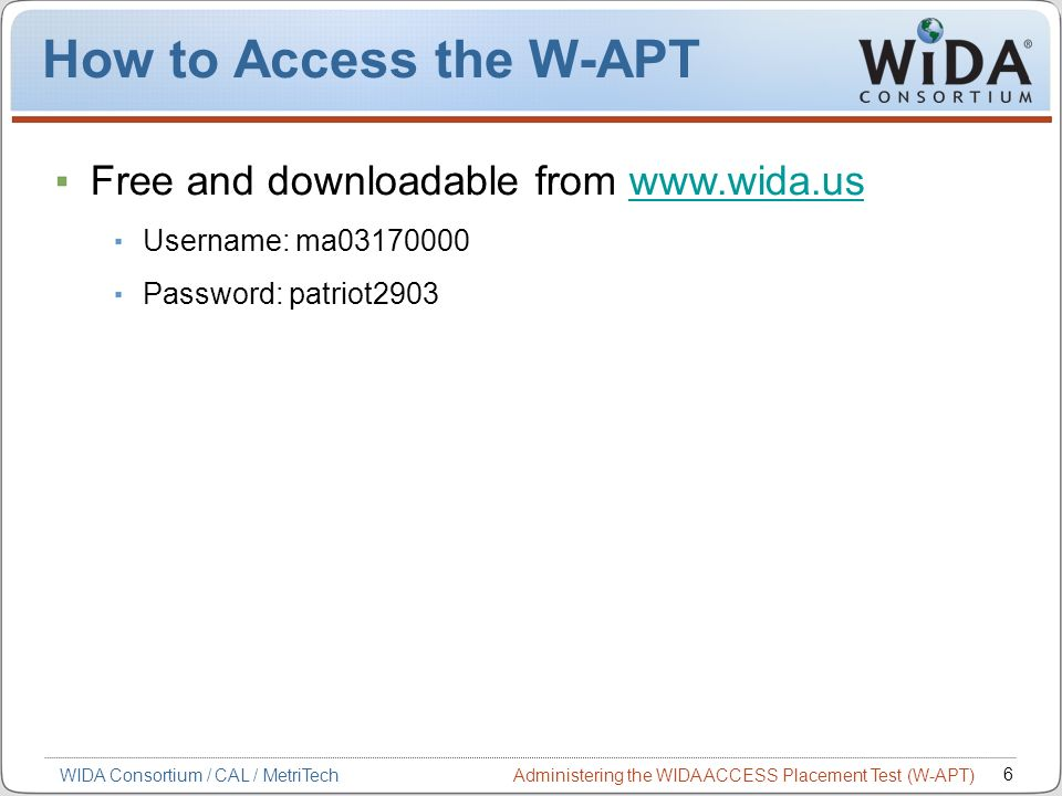 Administering the WIDA ACCESS Placement Test (W-APT) 6 WIDA Consortium / CAL / MetriTech How to Access the W-APT Free and downloadable from www.wida.u