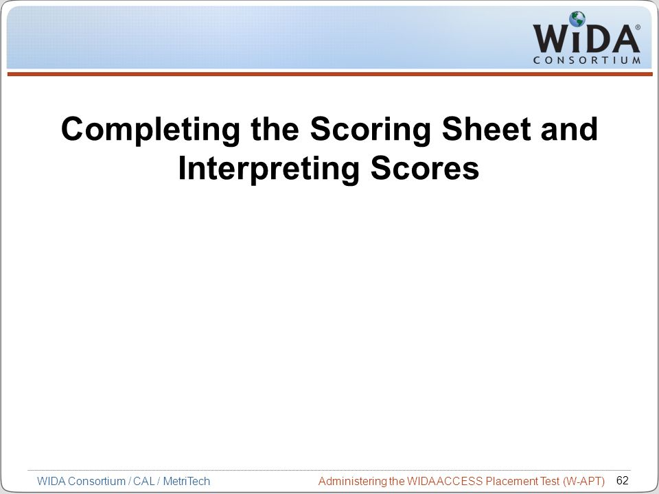 Administering the WIDA ACCESS Placement Test (W-APT) 62 WIDA Consortium / CAL / MetriTech Completing the Scoring Sheet and Interpreting Scores