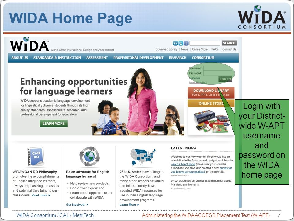 Administering the WIDA ACCESS Placement Test (W-APT) 7 WIDA Consortium / CAL / MetriTech Login with your District- wide W-APT username and password on