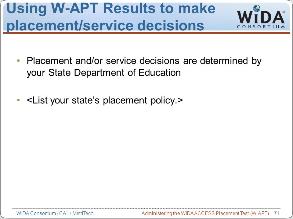 Administering the WIDA ACCESS Placement Test (W-APT) 71 WIDA Consortium / CAL / MetriTech Using W-APT Results to make placement/service decisions Plac