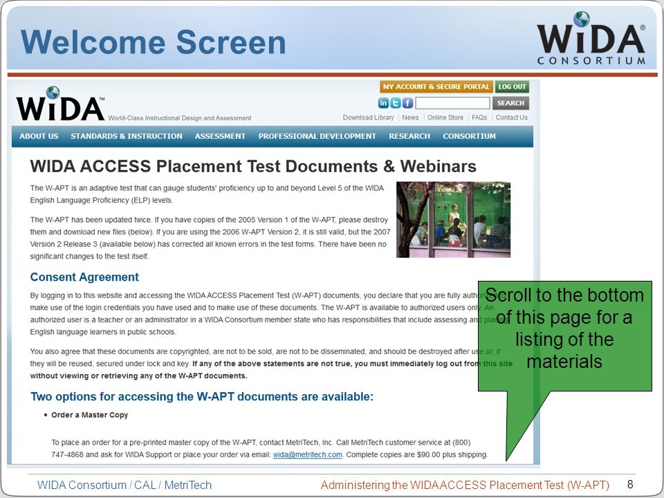 Administering the WIDA ACCESS Placement Test (W-APT) 8 WIDA Consortium / CAL / MetriTech Welcome Screen Scroll to the bottom of this page for a listin