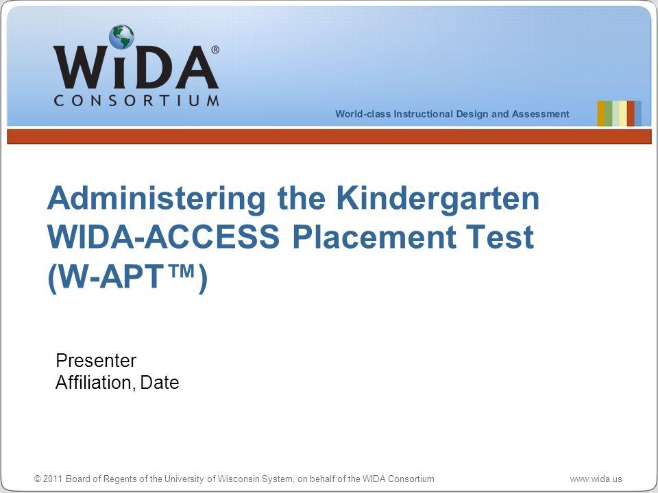 © 2011 Board of Regents of the University of Wisconsin System, on behalf of the WIDA Consortium www.wida.us Administering the Kindergarten WIDA-ACCESS