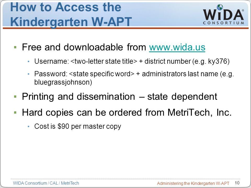 10 WIDA Consortium / CAL / MetriTech Administering the Kindergarten W-APT How to Access the Kindergarten W-APT Free and downloadable from www.wida.usw