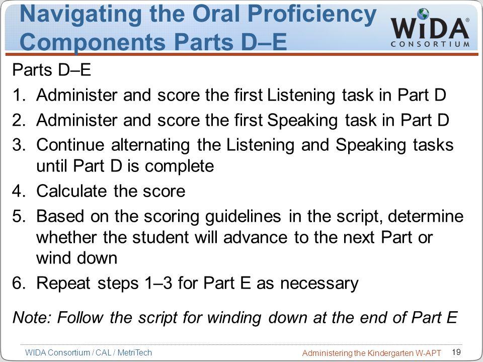 19 WIDA Consortium / CAL / MetriTech Administering the Kindergarten W-APT Navigating the Oral Proficiency Components Parts D–E Parts D–E 1.Administer