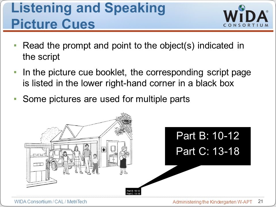21 WIDA Consortium / CAL / MetriTech Administering the Kindergarten W-APT Listening and Speaking Picture Cues Part B: 10-12 Part C: 13-18 Read the pro