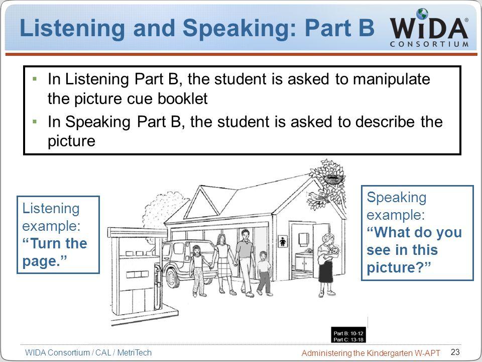 23 WIDA Consortium / CAL / MetriTech Administering the Kindergarten W-APT Listening and Speaking: Part B Listening example: Turn the page. Speaking ex