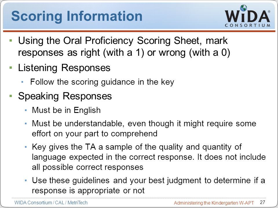 27 WIDA Consortium / CAL / MetriTech Administering the Kindergarten W-APT Scoring Information Using the Oral Proficiency Scoring Sheet, mark responses
