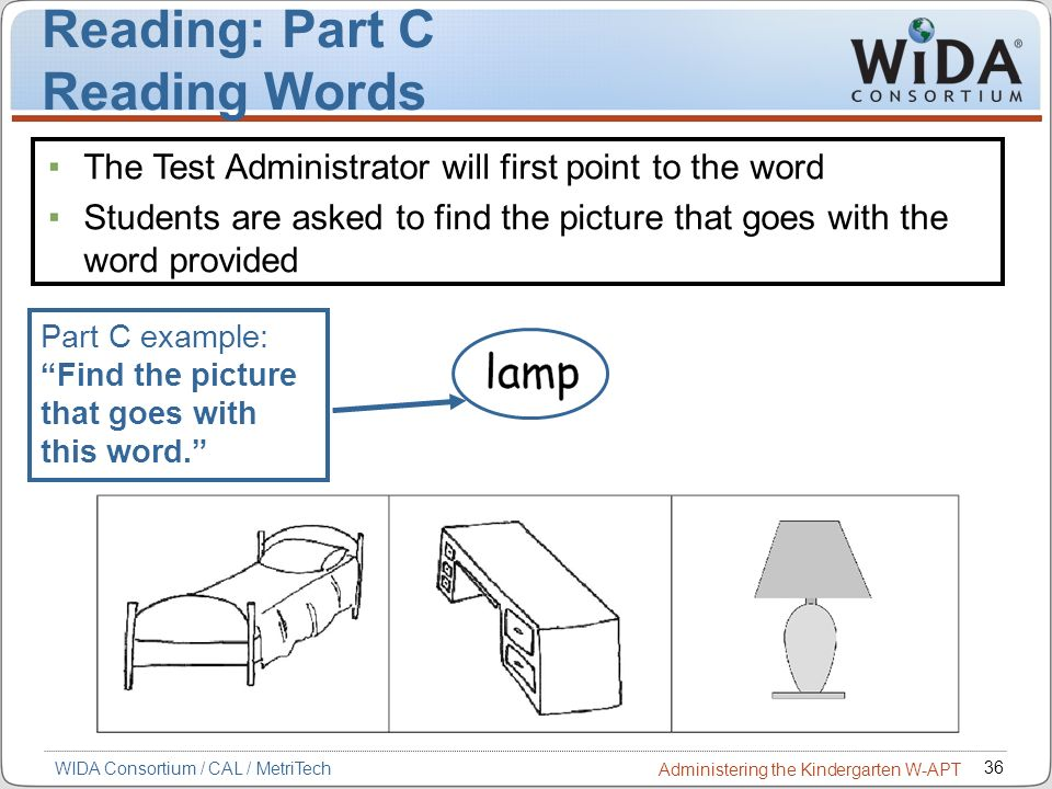 36 WIDA Consortium / CAL / MetriTech Administering the Kindergarten W-APT Reading: Part C Reading Words Part C example: Find the picture that goes wit