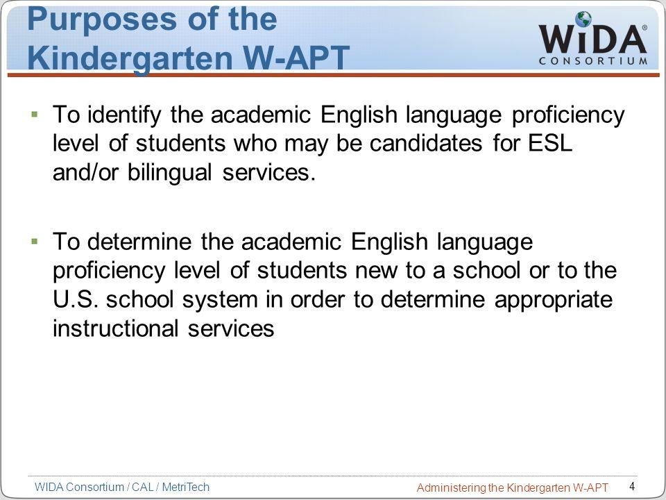 4 WIDA Consortium / CAL / MetriTech Administering the Kindergarten W-APT Purposes of the Kindergarten W-APT To identify the academic English language