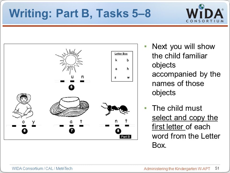 51 WIDA Consortium / CAL / MetriTech Administering the Kindergarten W-APT Writing: Part B, Tasks 5–8 Next you will show the child familiar objects acc