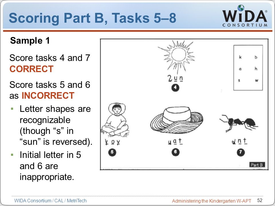 52 WIDA Consortium / CAL / MetriTech Administering the Kindergarten W-APT Score tasks 4 and 7 CORRECT Score tasks 5 and 6 as INCORRECT Letter shapes a