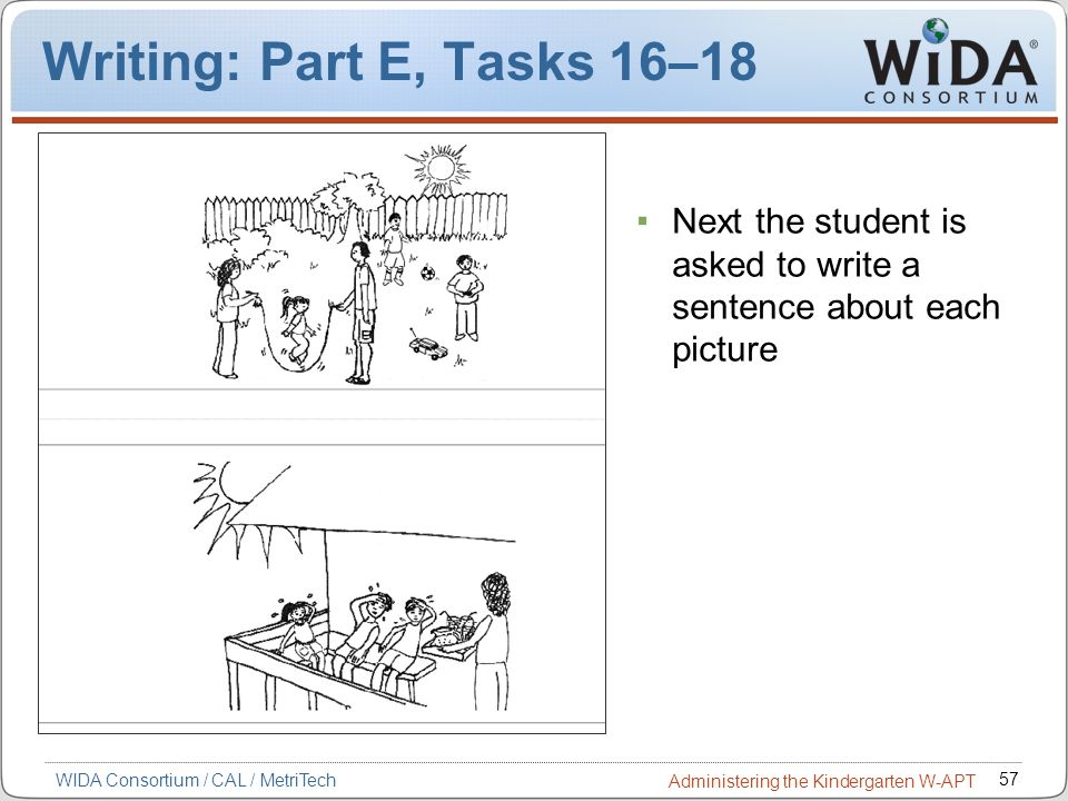 57 WIDA Consortium / CAL / MetriTech Administering the Kindergarten W-APT Writing: Part E, Tasks 16–18 Next the student is asked to write a sentence a