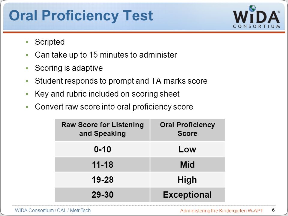 6 WIDA Consortium / CAL / MetriTech Administering the Kindergarten W-APT Oral Proficiency Test Scripted Can take up to 15 minutes to administer Scorin