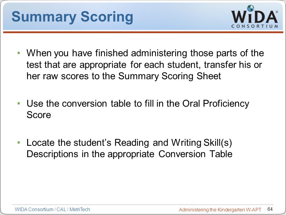 64 WIDA Consortium / CAL / MetriTech Administering the Kindergarten W-APT Summary Scoring When you have finished administering those parts of the test