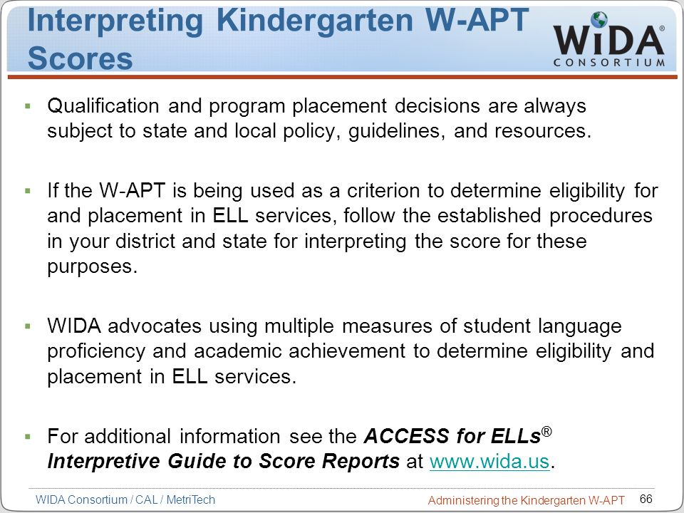 66 WIDA Consortium / CAL / MetriTech Administering the Kindergarten W-APT Interpreting Kindergarten W-APT Scores Qualification and program placement d