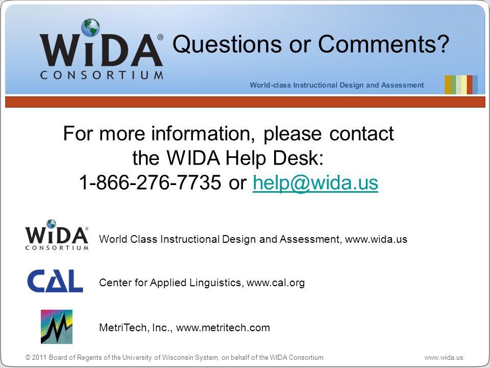 © 2011 Board of Regents of the University of Wisconsin System, on behalf of the WIDA Consortium www.wida.us For more information, please contact the W
