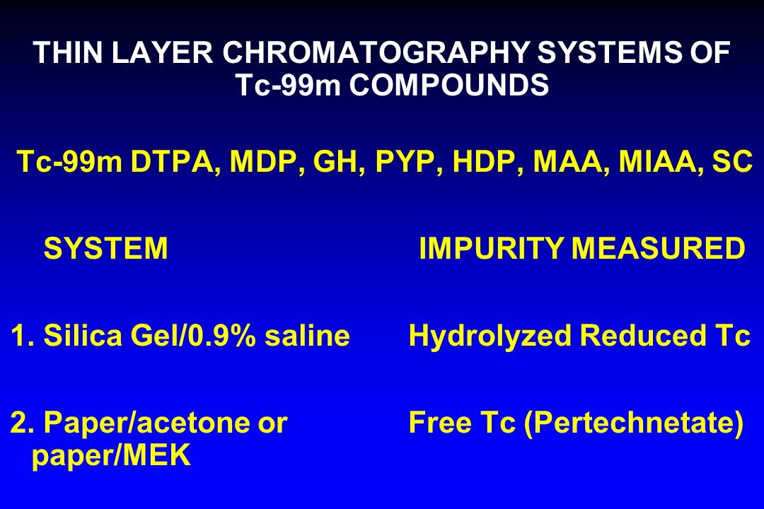 THIN LAYER CHROMATOGRAPHY SYSTEMS OF Tc-99m COMPOUNDS Tc-99m DTPA, MDP, GH, PYP, HDP, MAA, MIAA, SC SYSTEM IMPURITY MEASURED 1. Silica Gel/0.9% saline