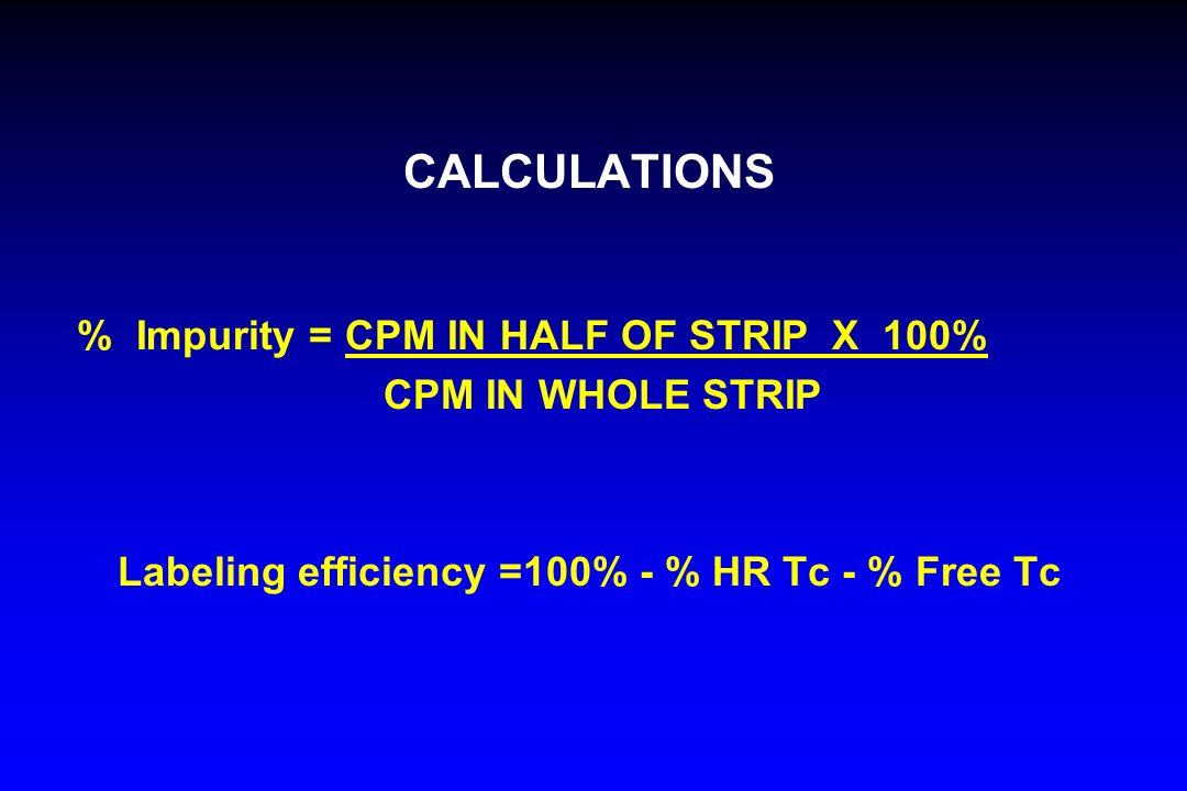 CALCULATIONS % Impurity = CPM IN HALF OF STRIP X 100% CPM IN WHOLE STRIP Labeling efficiency =100% - % HR Tc - % Free Tc