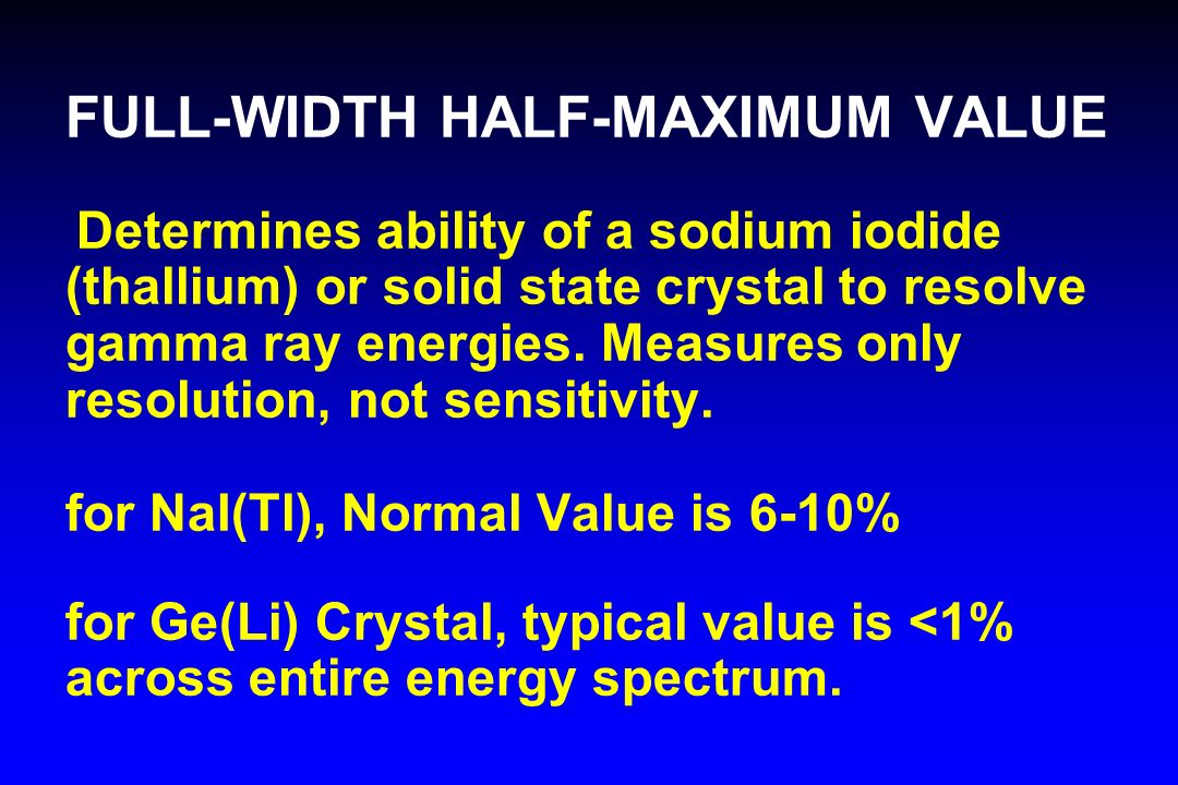 FULL-WIDTH HALF-MAXIMUM VALUE Determines ability of a sodium iodide (thallium) or solid state crystal to resolve gamma ray energies. Measures only res