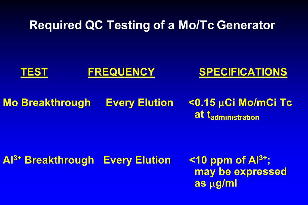 Required QC Testing of a Mo/Tc Generator TEST FREQUENCY SPECIFICATIONS Mo Breakthrough Every Elution <0.15 Ci Mo/mCi Tc at t administration Al 3+ Brea