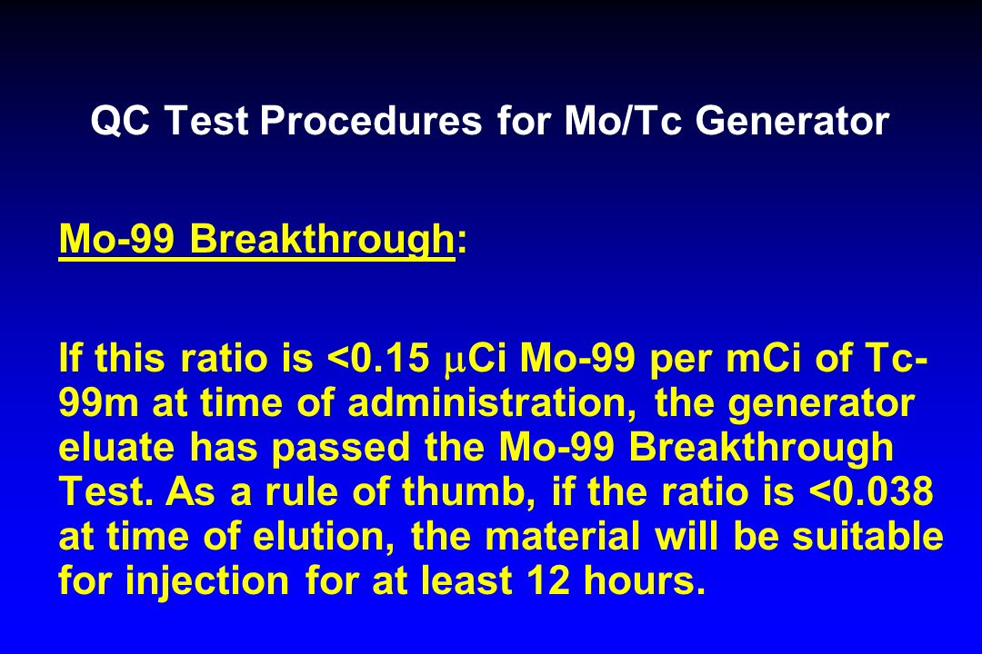 QC Test Procedures for Mo/Tc Generator Mo-99 Breakthrough: If this ratio is <0.15 Ci Mo-99 per mCi of Tc- 99m at time of administration, the generator