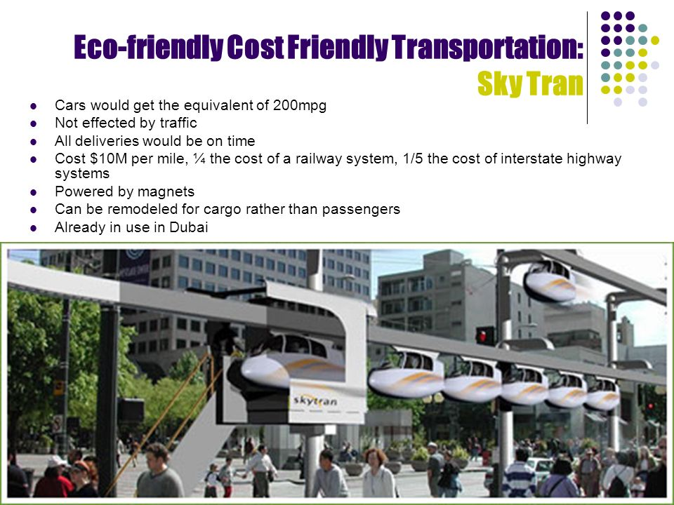 Eco-friendly Cost Friendly Transportation: Sky Tran Cars would get the equivalent of 200mpg Not effected by traffic All deliveries would be on time Cost $10M per mile, ¼ the cost of a railway system, 1/5 the cost of interstate highway systems Powered by magnets Can be remodeled for cargo rather than passengers Already in use in Dubai