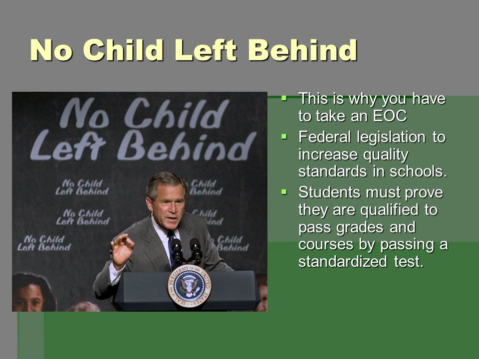 No Child Left Behind This is why you have to take an EOC This is why you have to take an EOC Federal legislation to increase quality standards in scho