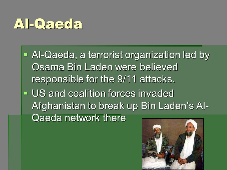Al-Qaeda Al-Qaeda, a terrorist organization led by Osama Bin Laden were believed responsible for the 9/11 attacks. Al-Qaeda, a terrorist organization