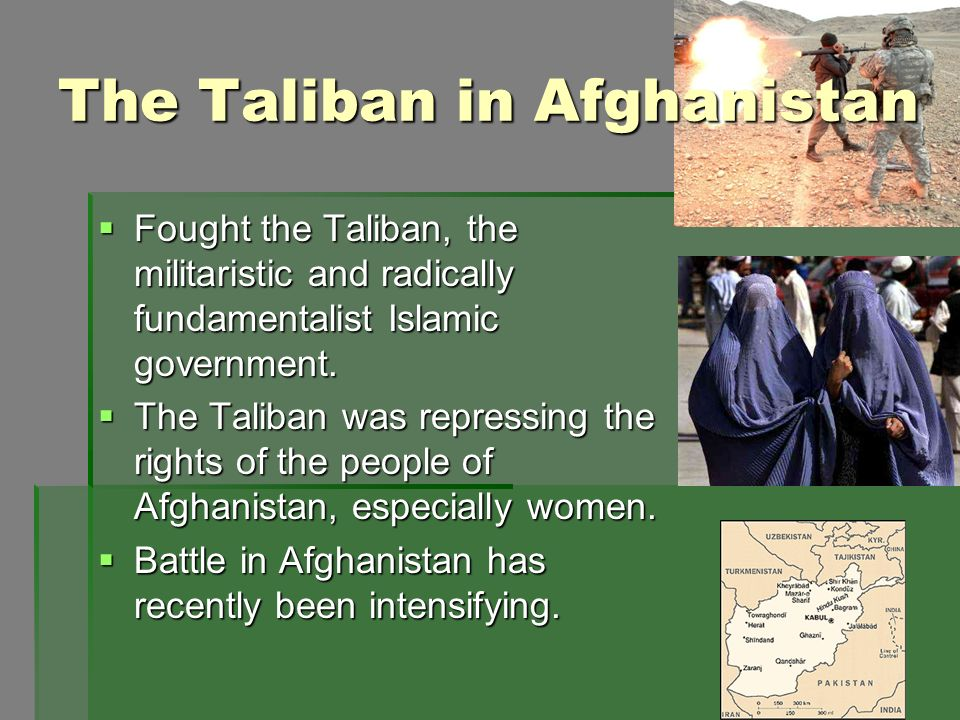 The Taliban in Afghanistan Fought the Taliban, the militaristic and radically fundamentalist Islamic government. Fought the Taliban, the militaristic