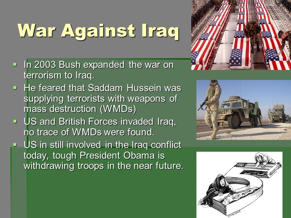 War Against Iraq In 2003 Bush expanded the war on terrorism to Iraq. In 2003 Bush expanded the war on terrorism to Iraq. He feared that Saddam Hussein