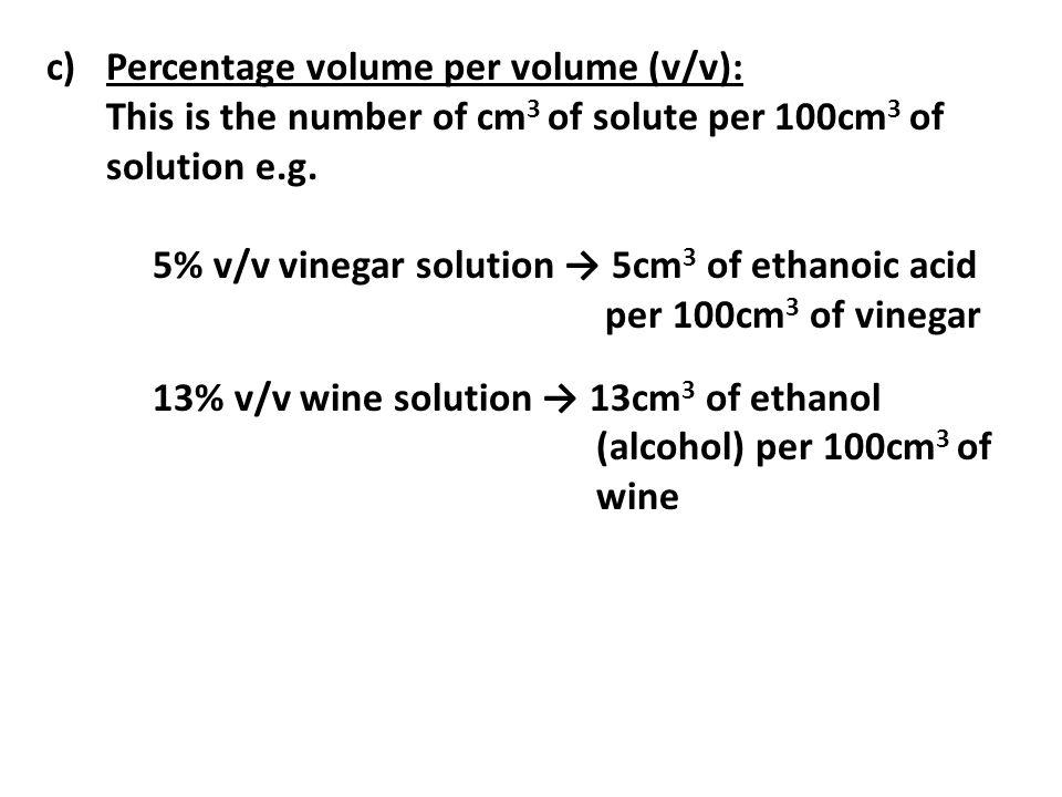 c)Percentage volume per volume (v/v): This is the number of cm 3 of solute per 100cm 3 of solution e.g. 5% v/v vinegar solution 5cm 3 of ethanoic acid