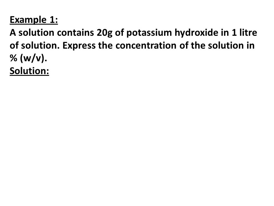 Example 1: A solution contains 20g of potassium hydroxide in 1 litre of solution. Express the concentration of the solution in % (w/v). Solution: