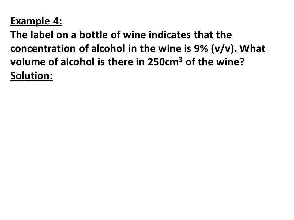 Example 4: The label on a bottle of wine indicates that the concentration of alcohol in the wine is 9% (v/v). What volume of alcohol is there in 250cm