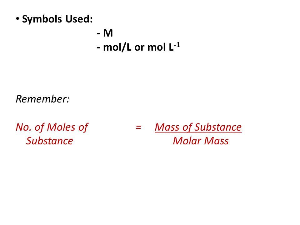Symbols Used: - M - mol/L or mol L -1 Remember: No. of Moles of= Mass of Substance Substance Molar Mass