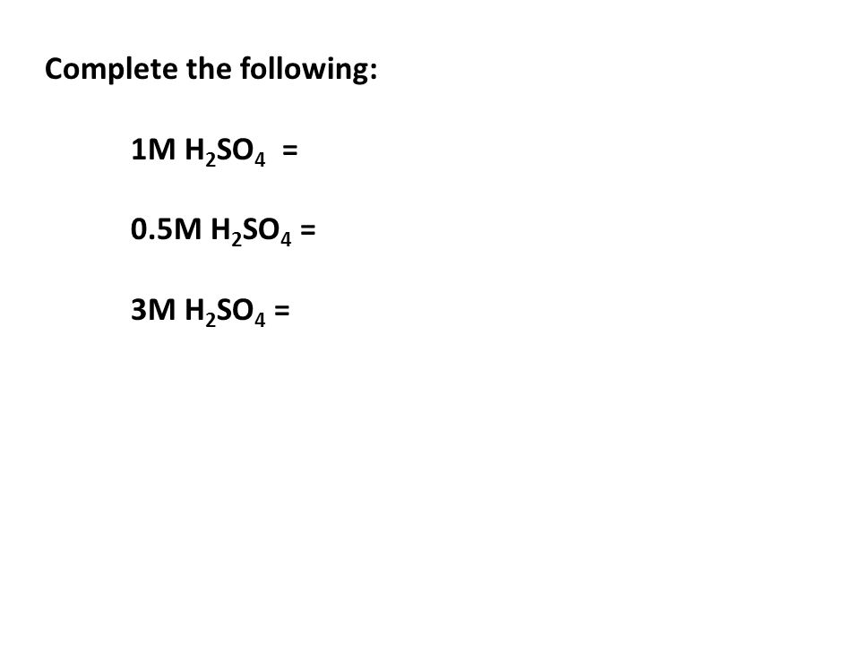 Complete the following: 1M H 2 SO 4 = 0.5M H 2 SO 4 = 3M H 2 SO 4 =