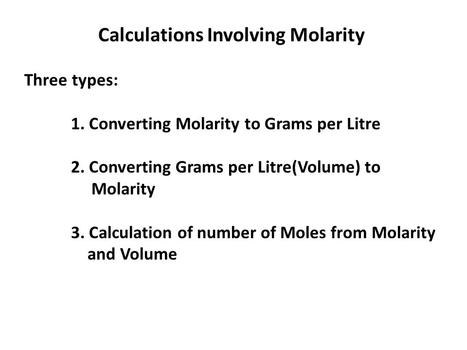 Calculations Involving Molarity Three types: 1. Converting Molarity to Grams per Litre 2. Converting Grams per Litre(Volume) to Molarity 3. Calculatio