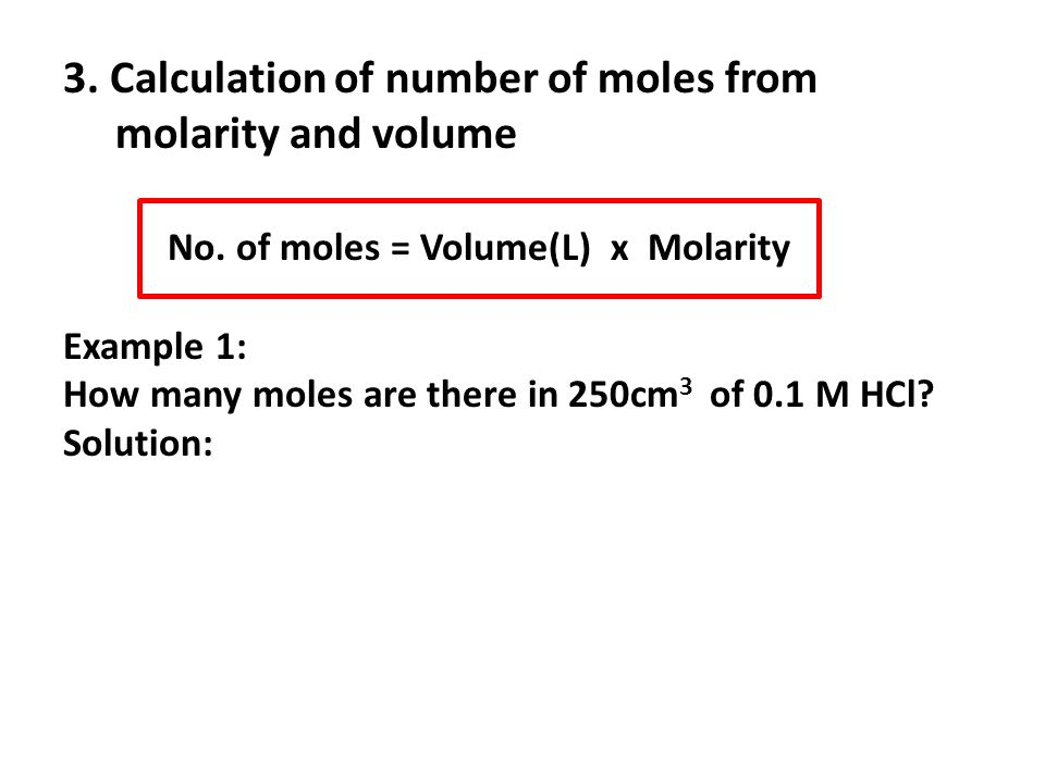 3. Calculation of number of moles from molarity and volume No. of moles = Volume(L) x Molarity Example 1: How many moles are there in 250cm 3 of 0.1 M