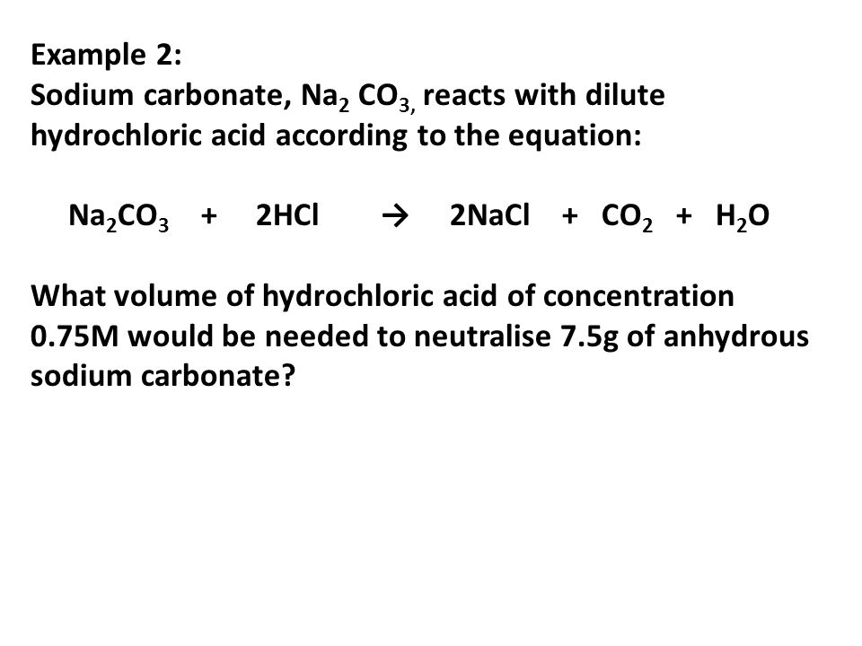 Example 2: Sodium carbonate, Na 2 CO 3, reacts with dilute hydrochloric acid according to the equation: Na 2 CO 3 + 2HCl 2NaCl + CO 2 + H 2 O What vol