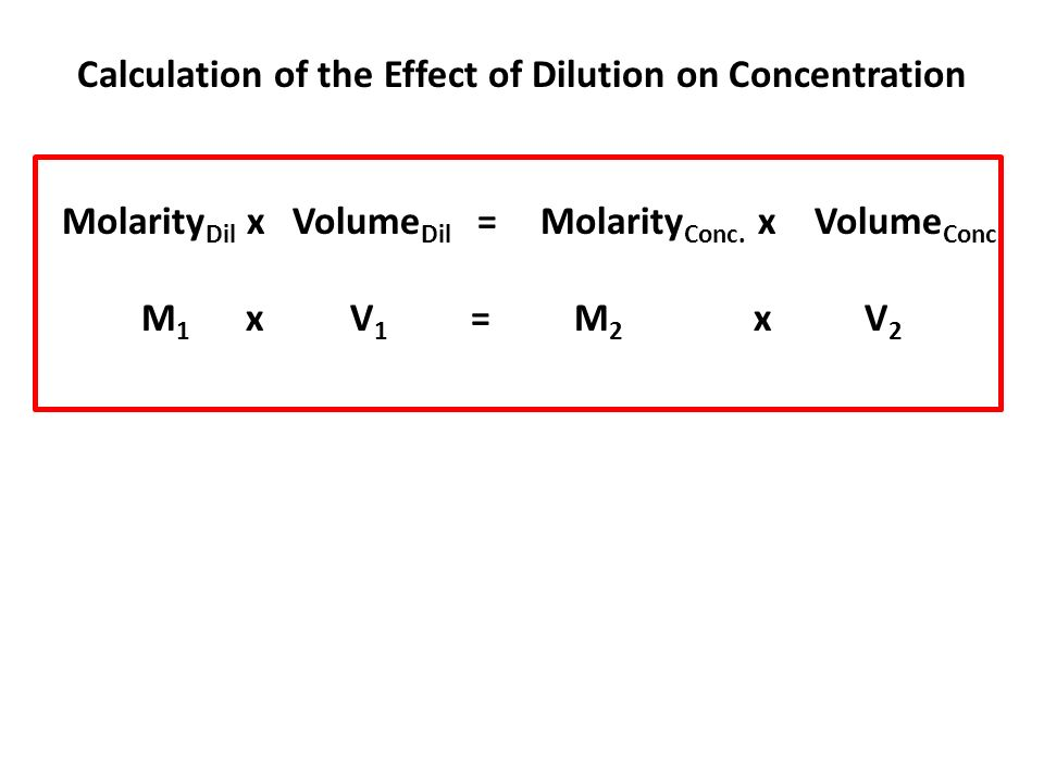 Calculation of the Effect of Dilution on Concentration Molarity Dil x Volume Dil = Molarity Conc. x Volume Conc. M 1 x V 1 = M 2 x V 2