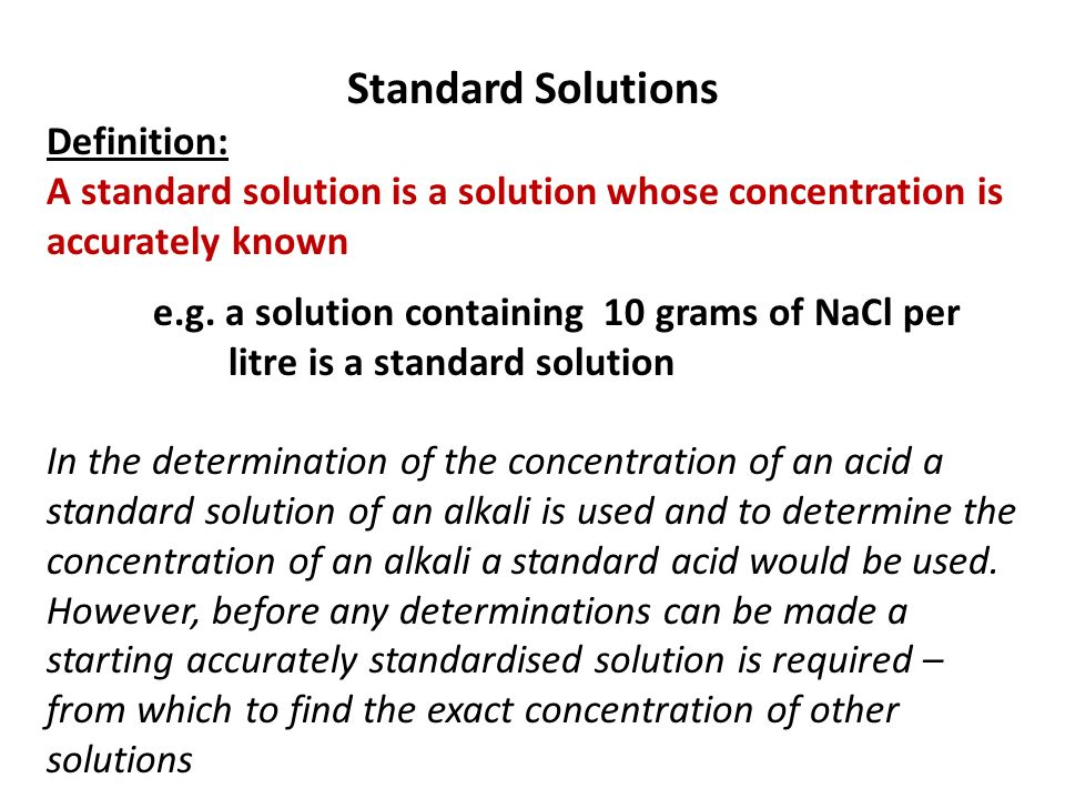 Standard Solutions Definition: A standard solution is a solution whose concentration is accurately known e.g. a solution containing 10 grams of NaCl p