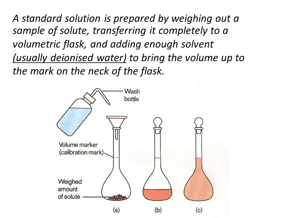 A standard solution is prepared by weighing out a sample of solute, transferring it completely to a volumetric flask, and adding enough solvent (usual