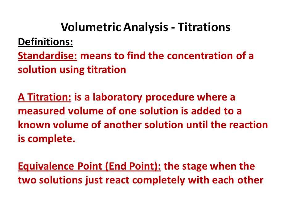 Volumetric Analysis - Titrations Definitions: Standardise: means to find the concentration of a solution using titration A Titration: is a laboratory