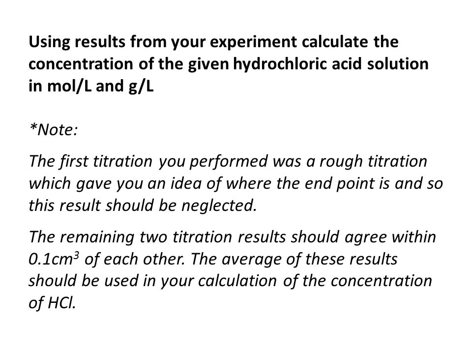 Using results from your experiment calculate the concentration of the given hydrochloric acid solution in mol/L and g/L *Note: The first titration you