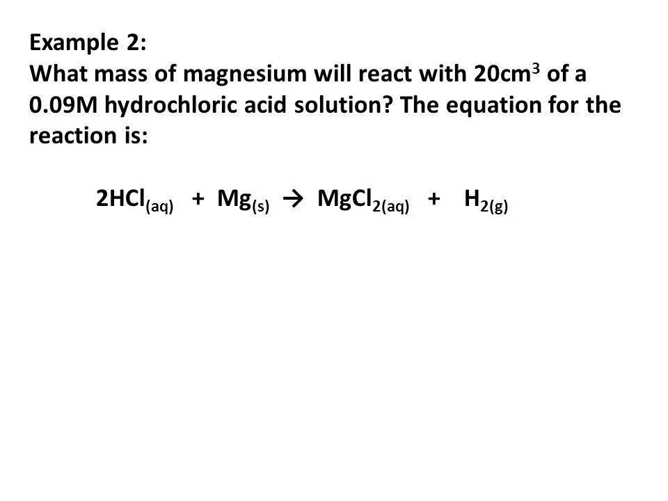 Example 2: What mass of magnesium will react with 20cm 3 of a 0.09M hydrochloric acid solution? The equation for the reaction is: 2HCl (aq) + Mg (s) M