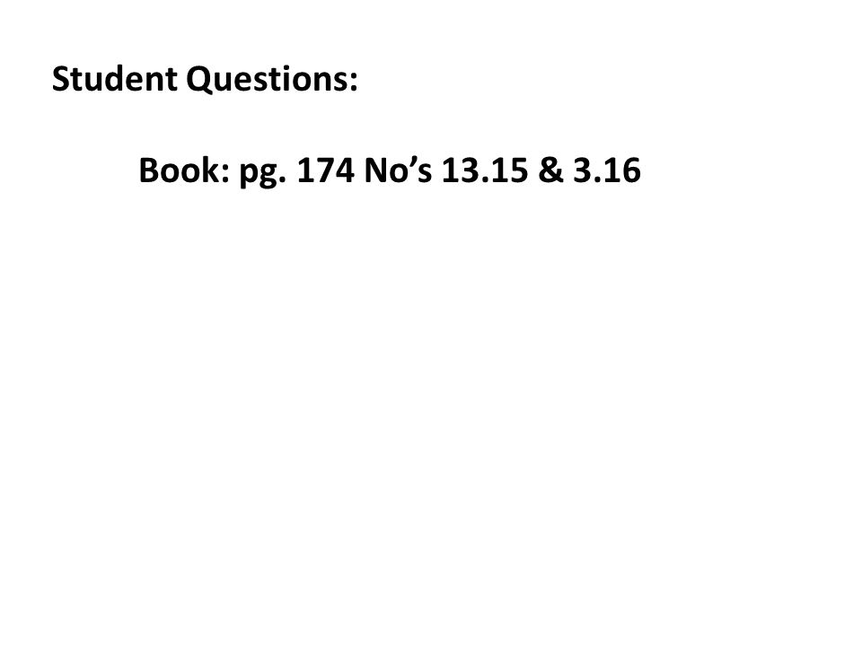 Student Questions: Book: pg. 174 Nos 13.15 & 3.16